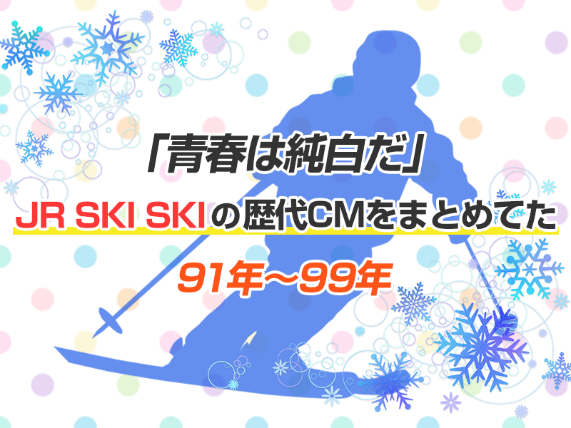 「青春は純白だ」。JR SKI SKIの歴代CMをまとめてた -91年~99年-