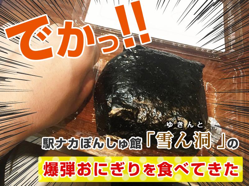 駅ナカぽんしゅ館「雪ん洞」の爆弾おにぎりを食べてきた